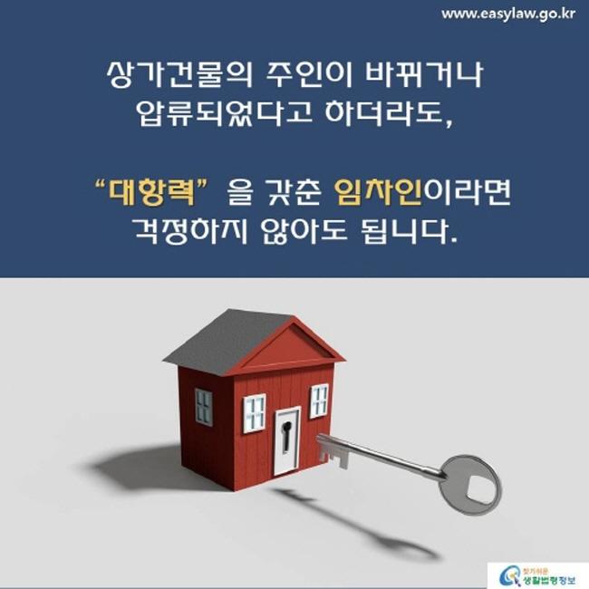 """www.easylaw.go.kr상가건물의 주인이 바뀌거나 압류되었다고 하더라도,""""대항력"""" 을 갖춘 임차인 이라면 걱정하지 않아도 됩니다 . 찾기 쉬운 생활법령정보 로고"""